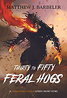 Thirty to Fifty Feral Hogs: A Crematoria Online LitRPG Short Story by [Matthew J. Barbeler]