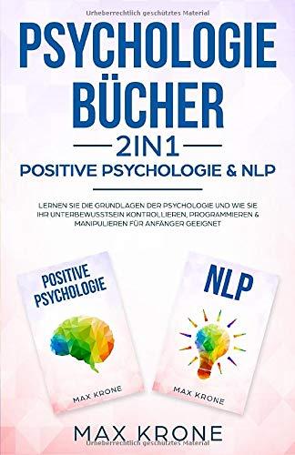 Psychologie Bücher - Positive Psychologie & NLP: Lernen Sie die Grundlagen der Psychologie und wie Sie Ihr Unterbewusstsein kontrollieren, ... geeignet (Psyche des Menschen Buch, Band 1)