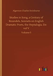 Studies in Song, a Century of Roundels, Sonnets on English Dramatic Poets, the Heptalogia, Etc vol V: Volume 5