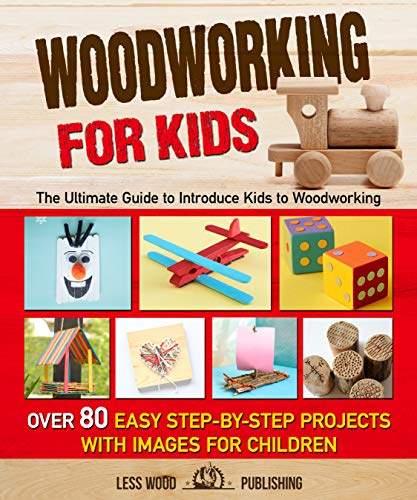Woodworking for Kids: The Ultimate Guide to Introduce Kids to Woodworking. Over 80 Easy Step-by-Step Projects with Images for Children. (English Edition)