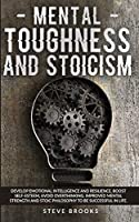 Mental Toughness and Stoicism: Improving Mental Strength by Studying Stoic Philosophy will Allow You to Develop Emotional Intelligence, Boost Self-Esteem, and Avoid Overthinking