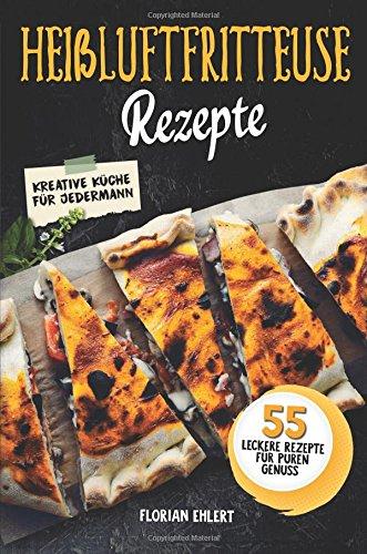 Heissluftfritteuse Rezepte: Das Gourmet Heißluftfritteuse Kochbuch mit über 55 schnellen Rezepten für puren Genuss (Einfaches Kochbuch, Airfryer Kochbuch )