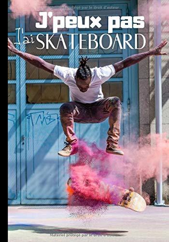 J'peux pas j'ai skateboard: Cahier de notes original pour amateur de skateboard - passion skate et planche à roulettes | 100 pages au format 7*10 pouces (French Edition)