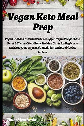 Vegan Keto Meal Prep: Vegan Diet and Intermittent Fasting for Rapid Weight Loss, Reset & Cleanse Your Body, Nutrion Guide for Beginners with ketogenic approach, Meal Plan with Cookbook & Recipes.