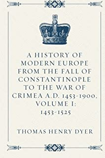 A History of Modern Europe from the Fall of Constantinople to the War of Crimea A.D. 1453-1900, Volume I: 1453-1525