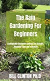The Rain Gardening For Beginners: Ecologically Designed Gardens for Drought Beautiful Yard and a Healthy (English Edition)