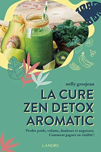La cure zen detox aromatic: Perdre poids, volume, douleurs et angoisses