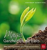 Magic Ganzheitlich gärtnern: Von Mondgärtnern bis Pflanzenmedizin