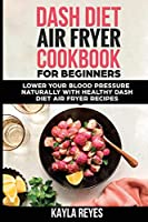 Dash Diet Air Fryer Cookbook for Beginners: Lower Your Blood Pressure Naturally with Healthy Dash Diet Air Fryer Recipes