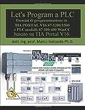 Let's Program a PLC!!! (Quinta Edizione 2020): Esercizi di programmazione in TIA Portal V16 S7-1200/1500   e PLC modelli S7300-400  WinCC