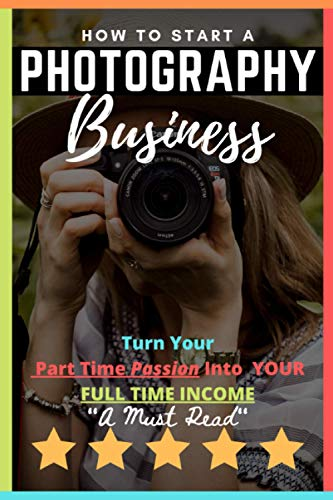 How to Start a Photography Business: Turn Your Part Time Passion Into A Full Time Income