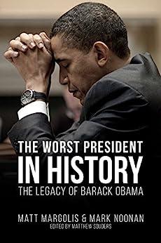 The Worst President in History: The Legacy of Barack Obama by [Matt Margolis, Mark Noonan, Matthew Souders]