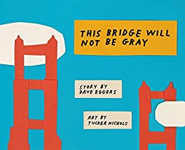 This Bridge Will Not Be Gray: Revised edition with updated back matter by [Dave Eggers, Tucker Nichols]