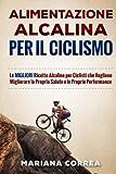 ALIMENTAZIONE ALCALINA Per IL CICLISMO: Le MIGLIORI Ricette Alcaline per Ciclisti che Vogliono Migliorare la Propria Salute e le Proprie Performance