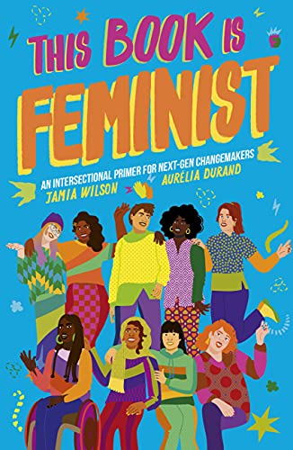 This Book Is Feminist: An Intersectional Primer for Next-Gen Changemakers (Empower the Future, 3)