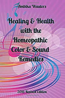Healing & Health with the Homeopathic Color & Sound Remedies: 2016 Revision