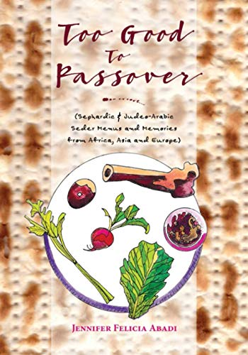 Too Good To Passover: Sephardic & Judeo-Arabic Seder Menus and Memories from Africa, Asia and Europe