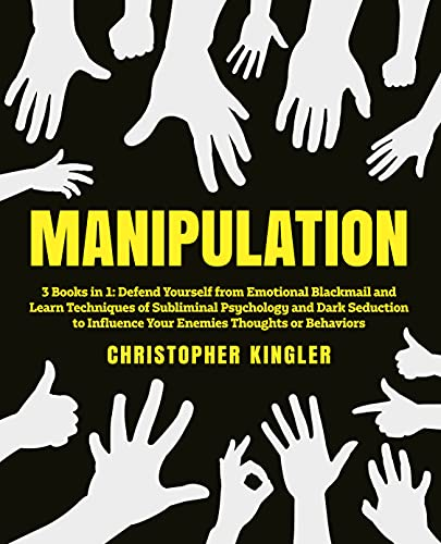 Manipulation: 3 Books in 1: Defend Yourself from Emotional Blackmail and Learn Techniques of Subliminal Psychology and Dark Seduction to Influence Your Enemies Thoughts or Behaviors