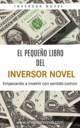 EL PEQUEÑO LIBRO DEL INVERSOR NOVEL: Empezando a invertir con sentido común