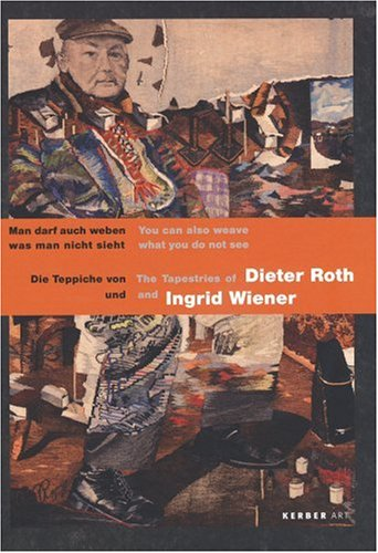 Man darf auch weben was man nicht sieht: Die Teppiche von Dieter Roth und Ingrid Wiener: The Tapestries of Dieter Roth and Ingrid Wiener