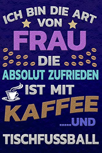 Ich bin die Art von Frau die absolut zufrieden ist mit Kaffee und Tischfussball: Softcover | Punktkariertes Papier | Bullet Journal | Notizheft | ... |Gepunktete Seiten | Dot Grid Notebook