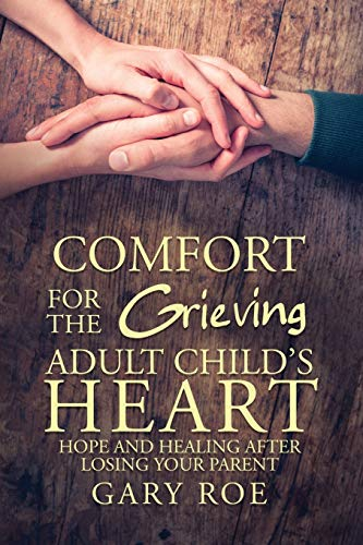 Compare Textbook Prices for Comfort for the Grieving Adult Child's Heart: Hope and Healing After Losing Your Parent  ISBN 9781950382286 by Roe, Gary