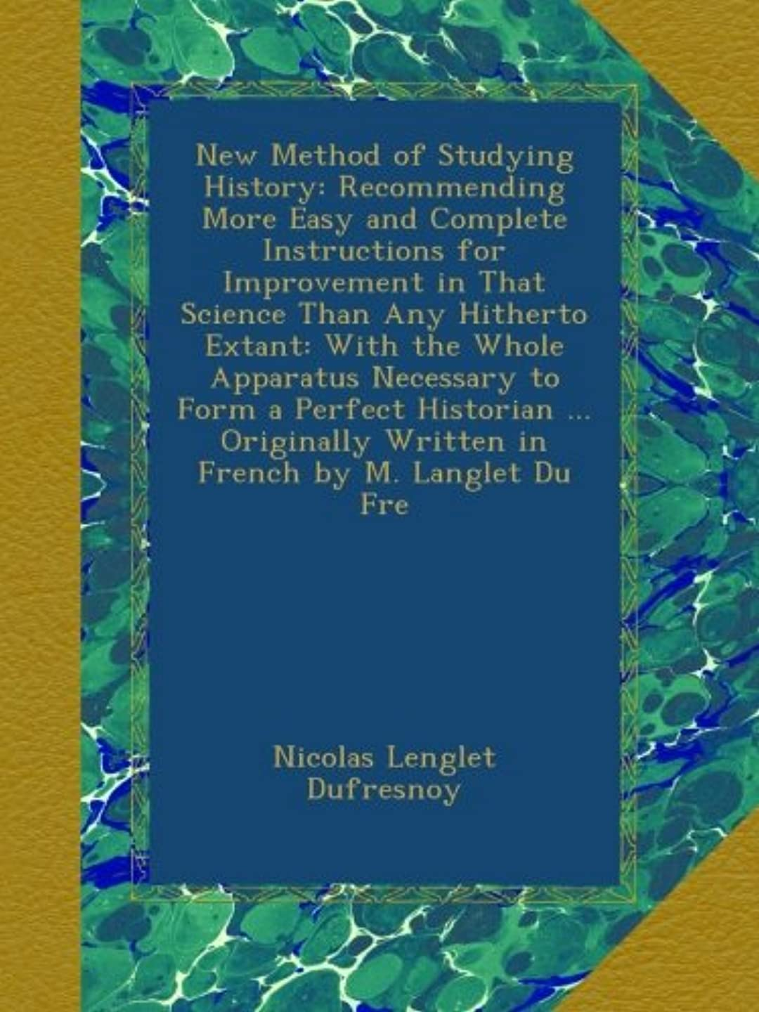 単に田舎セミナーNew Method of Studying History: Recommending More Easy and Complete Instructions for Improvement in That Science Than Any Hitherto Extant: With the Whole Apparatus Necessary to Form a Perfect Historian ... Originally Written in French by M. Langlet Du Fre