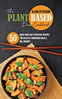 The Plant Based Diet Cookbook: 50 Quick And Easy Everyday Recipes For Healthy Homemade Meals, On A Budget