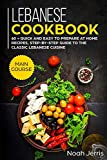 Lebanese Cookbook: MAIN COURSE – 60 + Quick and easy to prepare at home recipes, step-by-step guide to the classic Lebanese cuisine