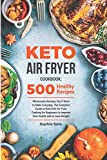 Keto Air Fryer Cookbook: 500 Wholesome Recipes You'll Want to Make Everyday. The Complete Guide to Keto Diet Air Fryer Cooking for Beginners to Improve Your Health and to Lose Weight