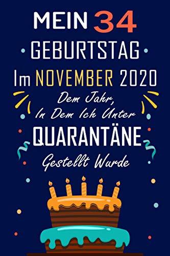 MEIN 34 GEBURTSTAG Im NOVEMBER 2020 Dem Jahr, In Dem Ich Unter QUARANTÄNE Gestellt Wurde: 34 Jahre geburtstag,Geschenk Für Jungen und Mädchen, ... Geburtstagsgeschenk ? notizbuch geschenk....