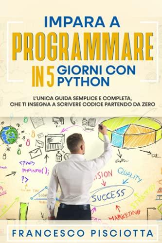 IMPARA A PROGRAMMARE IN 5 GIORNI CON PYTHON: L'UNICA GUIDA SEMPLICE E COMPLETA, CHE TI INSEGNA A SCRIVERE CODICE PARTENDO DA ZERO (Italian Edition)