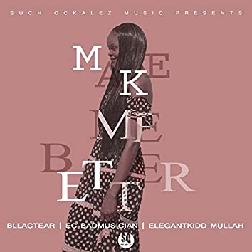 Make Me Better (feat. Bllactear, EC Badmusician & Elegantkidd Mullah)