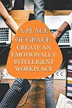 A Place of Grace: Create An Emotionally Intelligent Workplace Culture