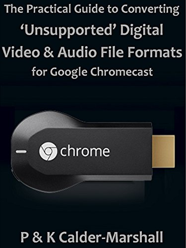 The Practical Guide to Converting 'Unsupported' Digital Video & Audio File Formats for Google Chromecast (English Edition)