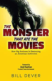 The Monster That Ate the Movies: How Big Business Is Destroying an American Institution by [Bill Dever, Bob McLain, Lloyd Kaufman]