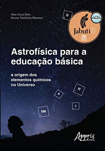 Astrofísica Para a Educação Básica: A Origem dos Elementos Químicos no Universo (Volume 1)
