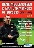 René Meulensteen & Man Utd Methods of Success (2007-2013) - René's Coaching Philosophy and Training Sessions (94 Practices), Sir Alex Ferguson's Management, Culture, Principles and Tactics (Volume)