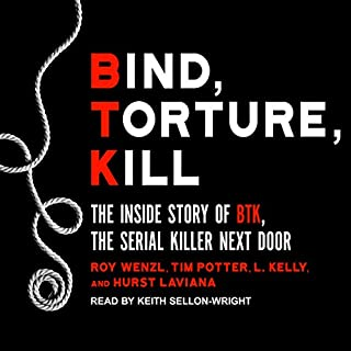 Bind, Torture, Kill     The Inside Story of BTK, the Serial Killer Next Door              Written by:                                                                                                                                 Roy Wenzl,                                                                                        Tim Potter,                                                                                        L. Kelly,                   and others                          Narrated by:                                                                                                                                 Keith Sellon-Wright                      Length: 11 hrs and 7 mins     14 ratings     Overall 4.5