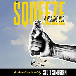 To Squeeze a Prairie Dog     An American Novel              By:                                                                                                                                 Scott Semegran                               Narrated by:                                                                                                                                 Scott Semegran                      Length: 7 hrs and 45 mins     1 rating     Overall 5.0