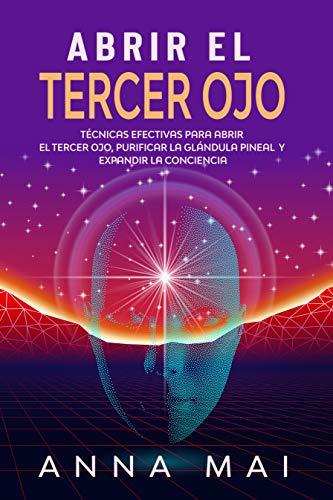 Abrir El Tercer Ojo: Técnicas efectivas para abrir el tercer ojo, purificar la glándula pineal y expandir la conciencia