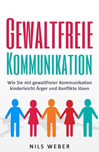 Gewaltfreie Kommunikation: Wie Sie mit gewaltfreier Kommunikation kinderleicht Ärger und Konflikte lösen (Kommunikationstraining, Gewaltfreie Kommunikation 1)