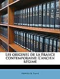 Les Origines de la France Contemporaine - L'Ancien Régime, Volume I - Nabu Press - 29/08/2011