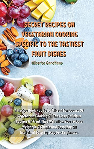 Secret Recipes on Vegetarian Cooking Specific to the Tastiest Fruit Dishes: A Recipe Book Not To Be Missed For Lovers Of Vegetarian Cooking All The Most Delicious Recipes Of Fruit That Will Allow You To Lose Weight In A Simple And Fast Way All Explained