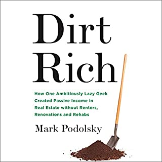 Dirt Rich     How One Ambitiously Lazy Geek Created Passive Income in Real Estate Without Renters, Renovations, and Rehabs              Written by:                                                                                                                                 Mark Podolsky                               Narrated by:                                                                                                                                 Mark Podolsky                      Length: 3 hrs and 19 mins     4 ratings     Overall 3.8