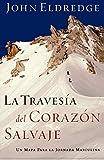 La Travesia Del Corazon Salvaje (The Way Of The Wild Heart): Un Mapa Para la Jornada Masculina = The Way of the Wild Heart