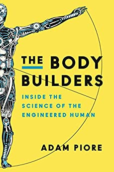 The Body Builders: Inside the Science of the Engineered Human by [Adam Piore]