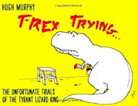 T-Rex Trying: The Unfortunate Trials of the Tyrant Lizard King by Hugh Murphy(1905-07-04)