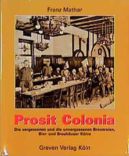 Prosit Colonia: Die vergessenen und unvergessenen Brauereien, Bier- und Brauhäuser Kölns