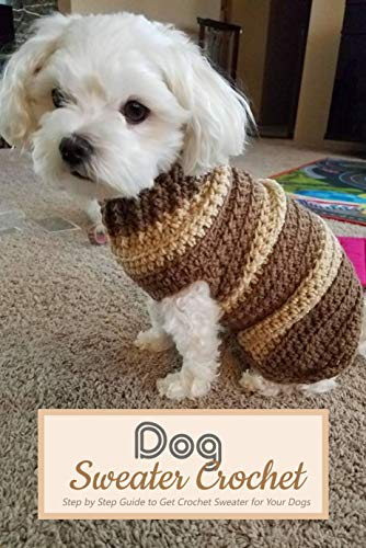 Dog Sweater Crochet: Step by Step Guide to Get Crochet Sweater for Your Dogs: Gift for Holiday